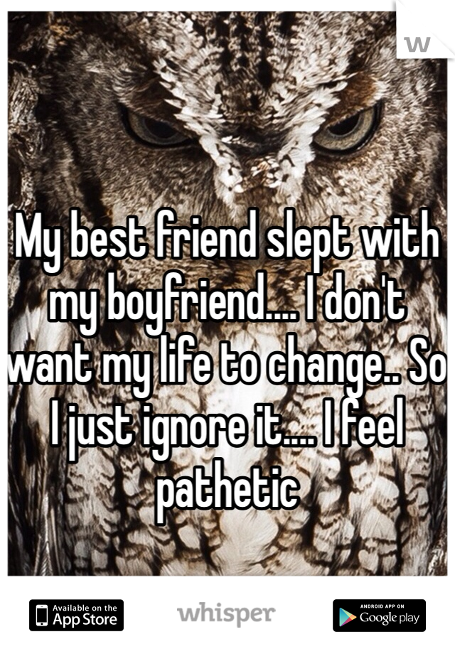 My best friend slept with my boyfriend.... I don't want my life to change.. So I just ignore it.... I feel pathetic
