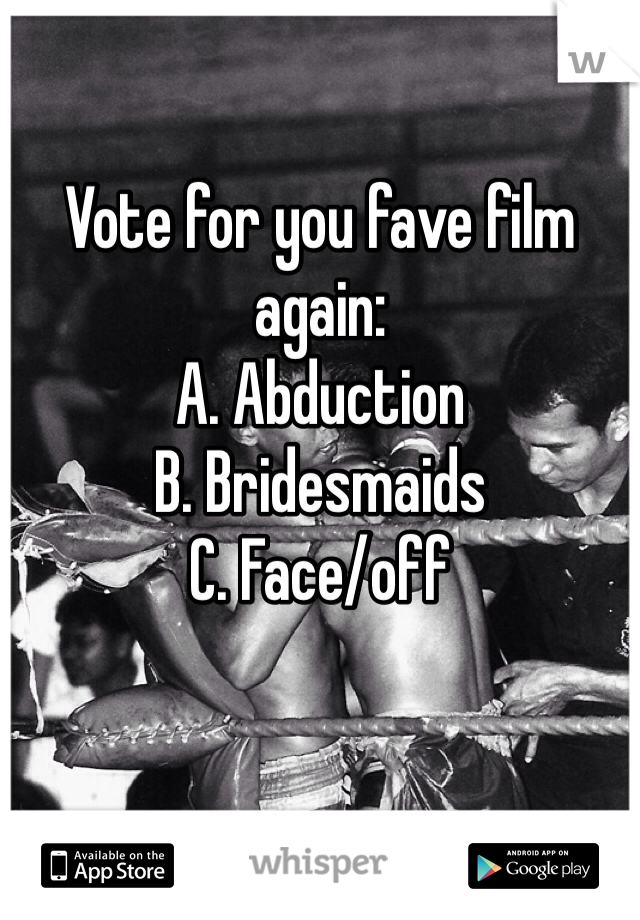 Vote for you fave film again: A. Abduction B. Bridesmaids C. Face/off