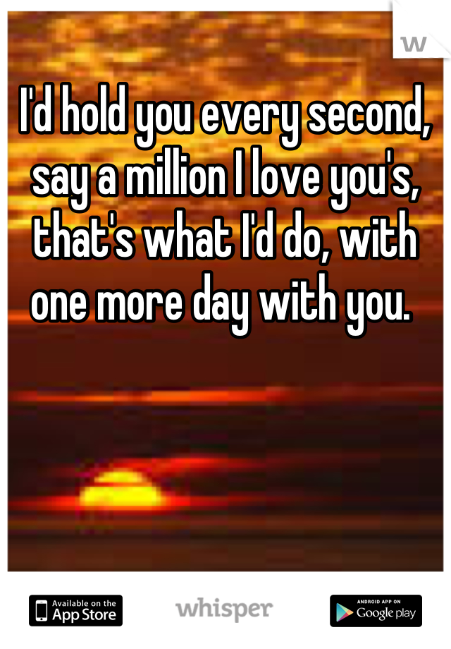 I'd hold you every second, say a million I love you's, that's what I'd do, with one more day with you.