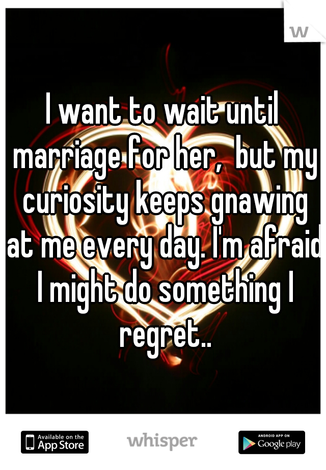 I want to wait until marriage for her,  but my curiosity keeps gnawing at me every day. I'm afraid I might do something I regret..