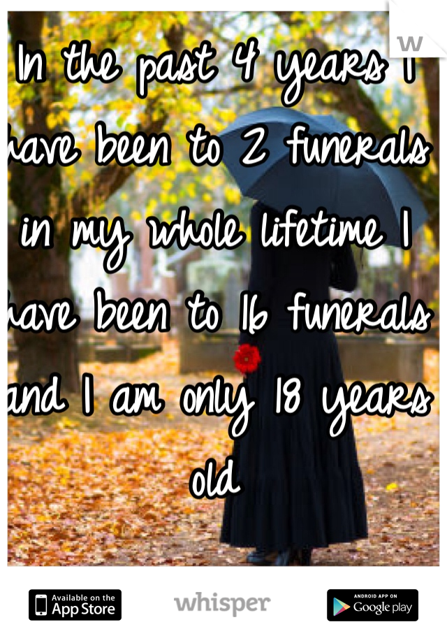 In the past 4 years I have been to 2 funerals in my whole lifetime I have been to 16 funerals and I am only 18 years old