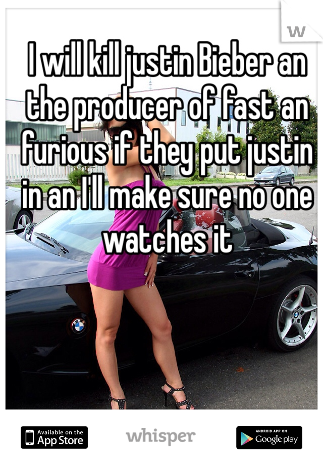 I will kill justin Bieber an the producer of fast an furious if they put justin in an I'll make sure no one watches it