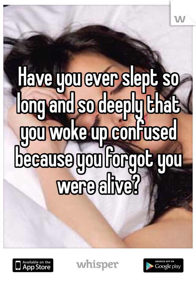 Have you ever slept so long and so deeply that you woke up confused because you forgot you were alive?
