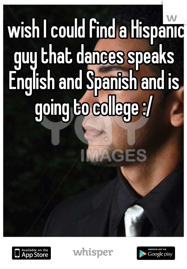 I wish I could find a Hispanic guy that dances speaks English and Spanish and is going to college :/