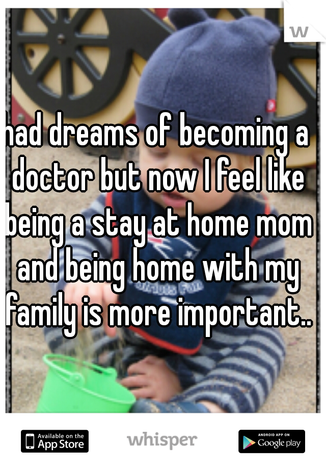 had dreams of becoming a doctor but now I feel like being a stay at home mom and being home with my family is more important..