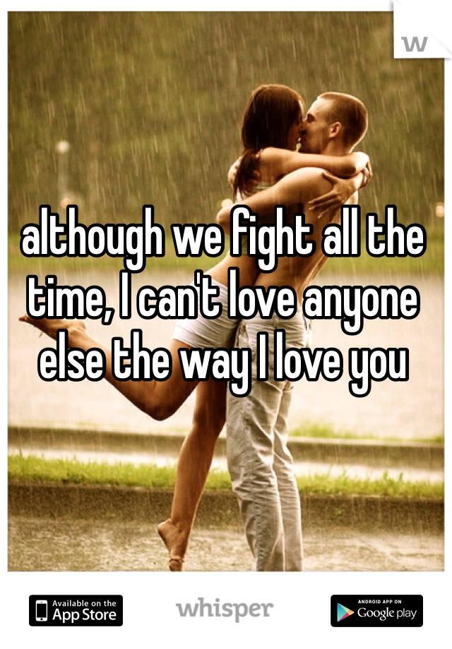 although we fight all the time, I can't love anyone else the way I love you