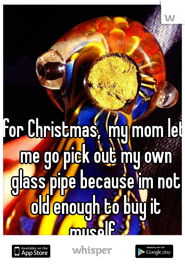 for Christmas,  my mom let me go pick out my own glass pipe because im not old enough to buy it myself.
