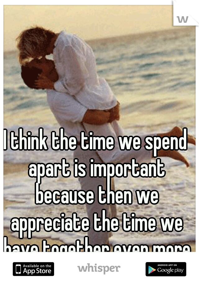 I think the time we spend apart is important because then we appreciate the time we have together even more