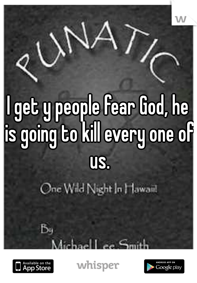 I get y people fear God, he is going to kill every one of us.