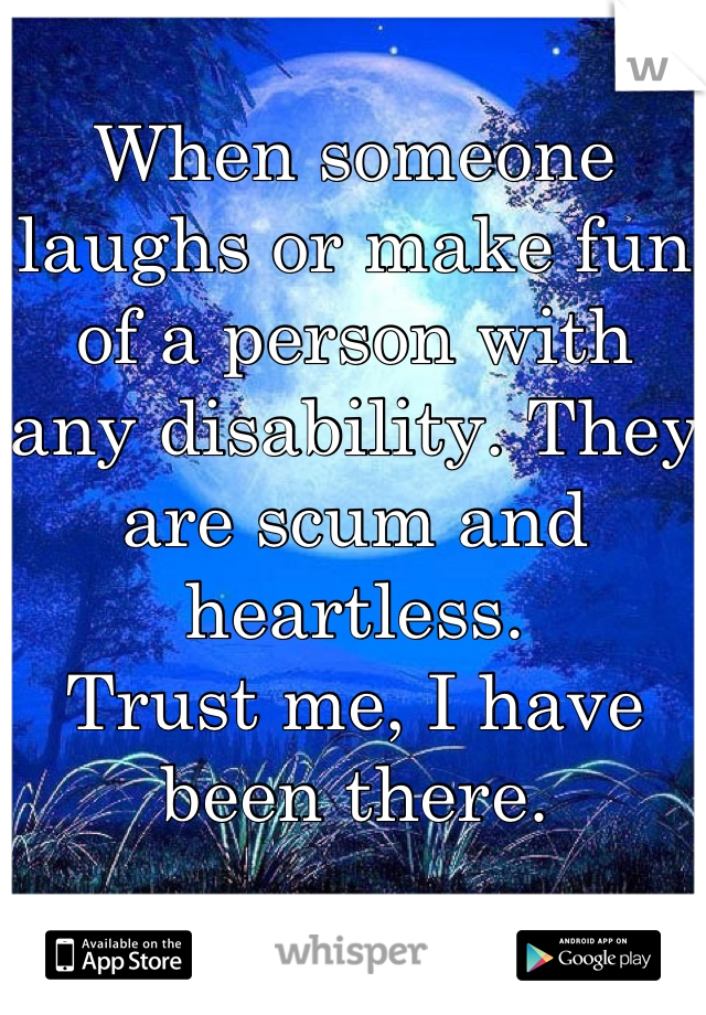 When someone laughs or make fun of a person with any disability. They are scum and heartless. Trust me, I have been there.