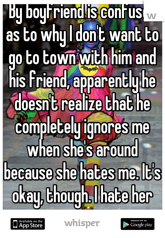 By boyfriend is confused as to why I don't want to go to town with him and his friend, apparently he doesn't realize that he completely ignores me when she's around because she hates me. It's okay, though. I hate her too.