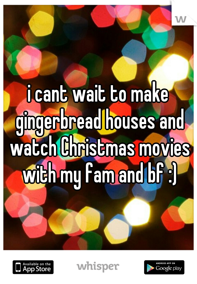 i cant wait to make gingerbread houses and watch Christmas movies with my fam and bf :)