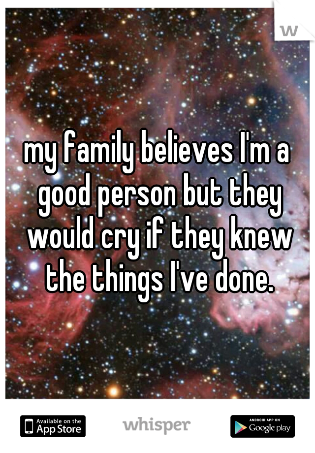 my family believes I'm a good person but they would cry if they knew the things I've done.