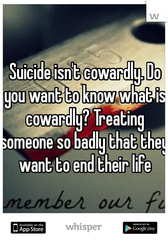 Suicide isn't cowardly. Do you want to know what is cowardly? Treating someone so badly that they want to end their life
