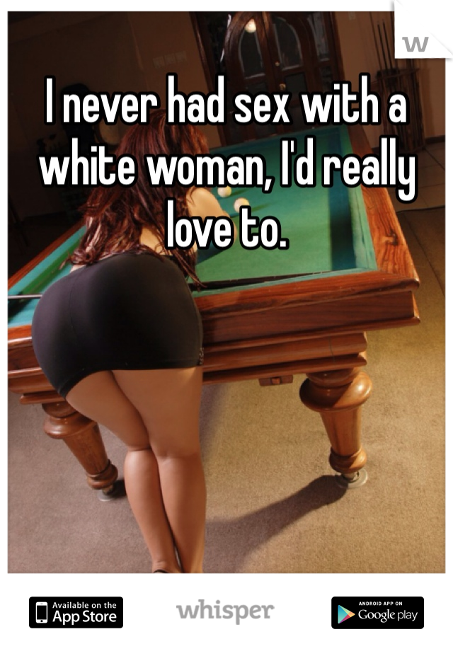 I never had sex with a white woman, I'd really love to.