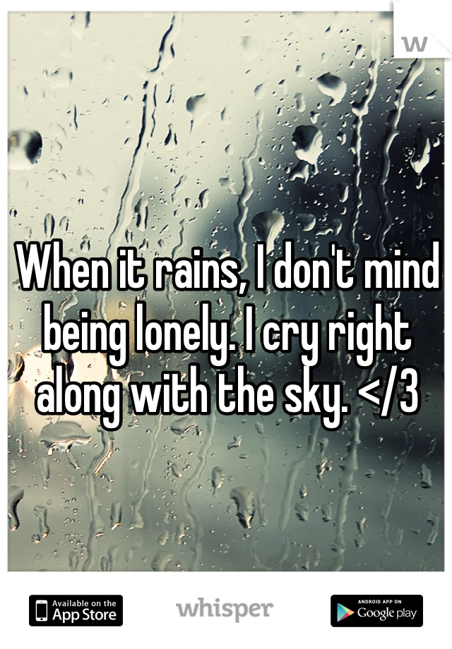 When it rains, I don't mind being lonely. I cry right along with the sky. </3