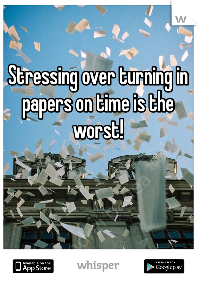 Stressing over turning in papers on time is the worst!