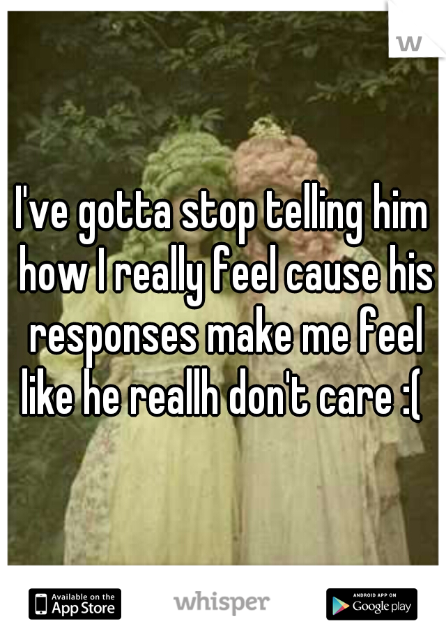 I've gotta stop telling him how I really feel cause his responses make me feel like he reallh don't care :(