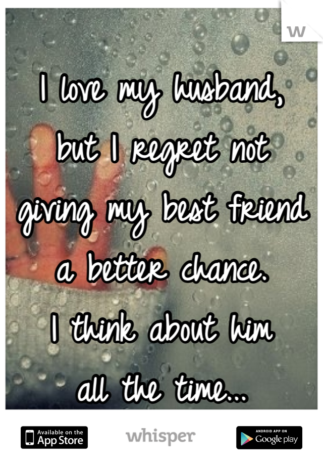 I love my husband, but I regret not giving my best friend a better chance.  I think about him all the time...