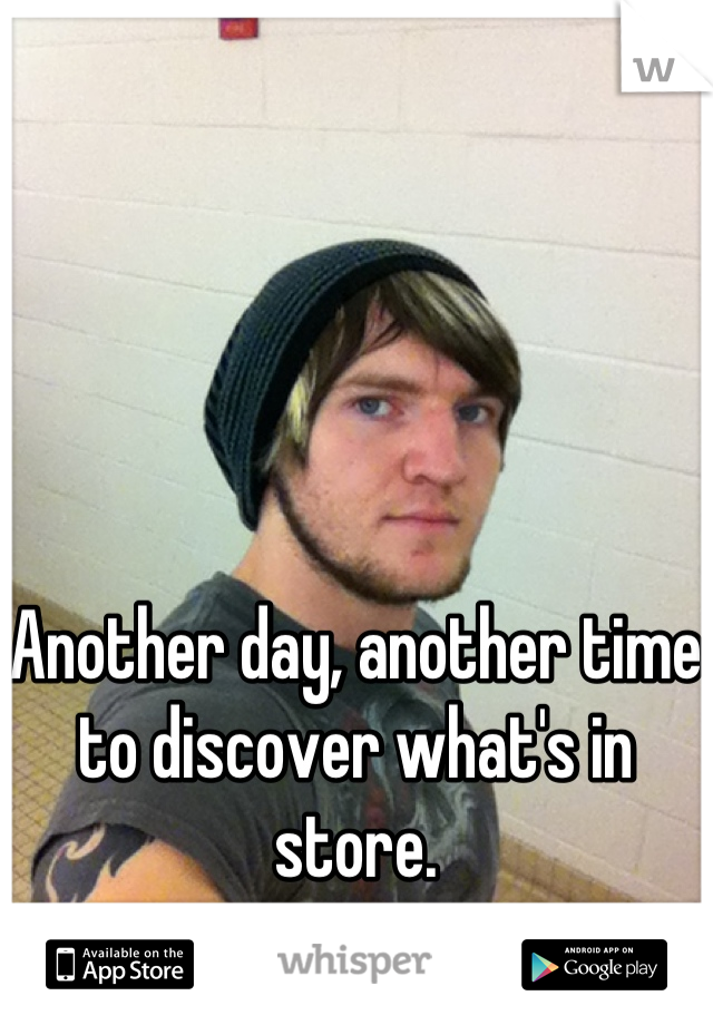 Another day, another time to discover what's in store.