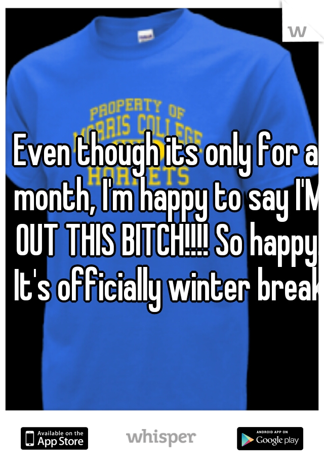 Even though its only for a month, I'm happy to say I'M OUT THIS BITCH!!!! So happy. It's officially winter break!