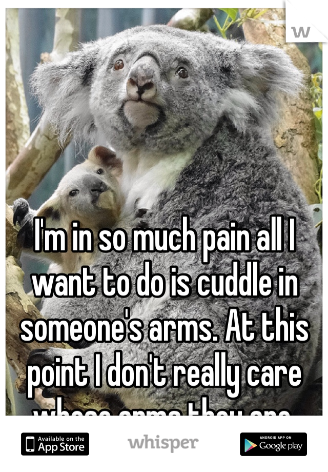 I'm in so much pain all I want to do is cuddle in someone's arms. At this point I don't really care whose arms they are.