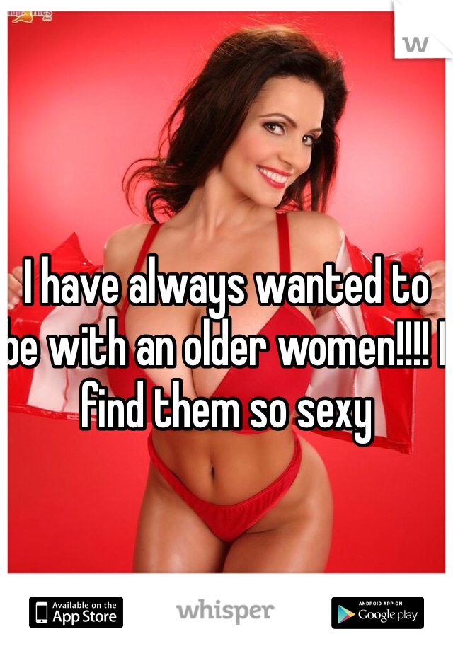I have always wanted to be with an older women!!!! I find them so sexy