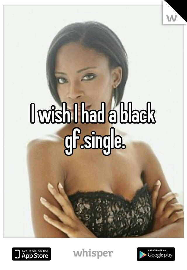 I wish I had a black gf.single.