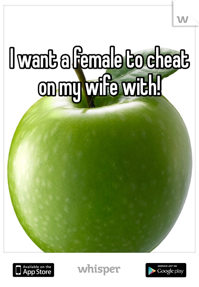 I want a female to cheat on my wife with!