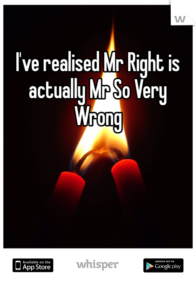 I've realised Mr Right is actually Mr So Very Wrong