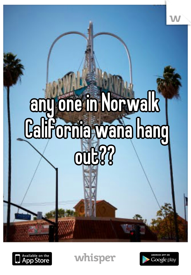 any one in Norwalk California wana hang out??