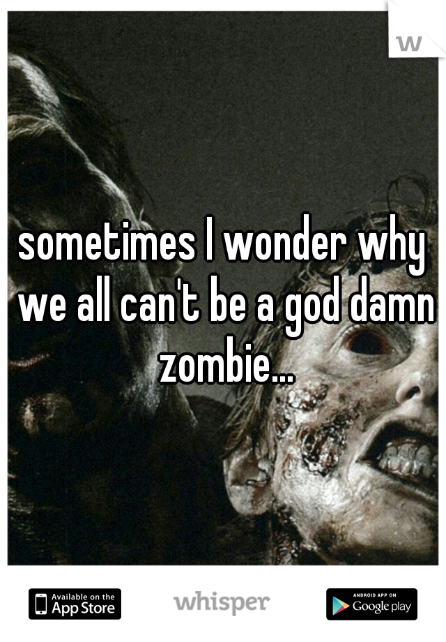 sometimes I wonder why we all can't be a god damn zombie...