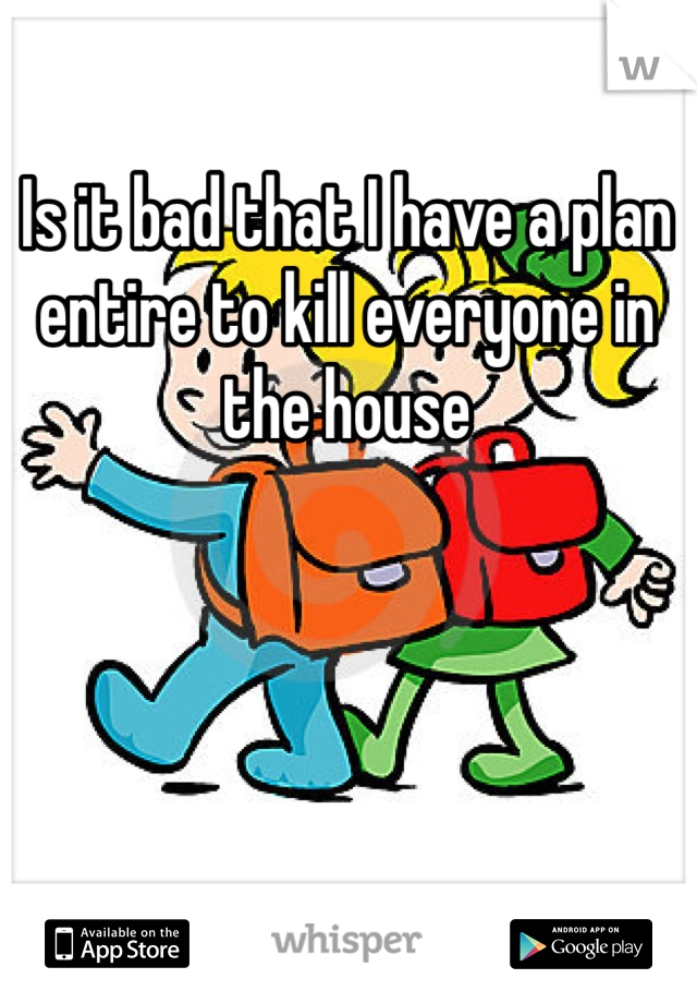 Is it bad that I have a plan entire to kill everyone in the house