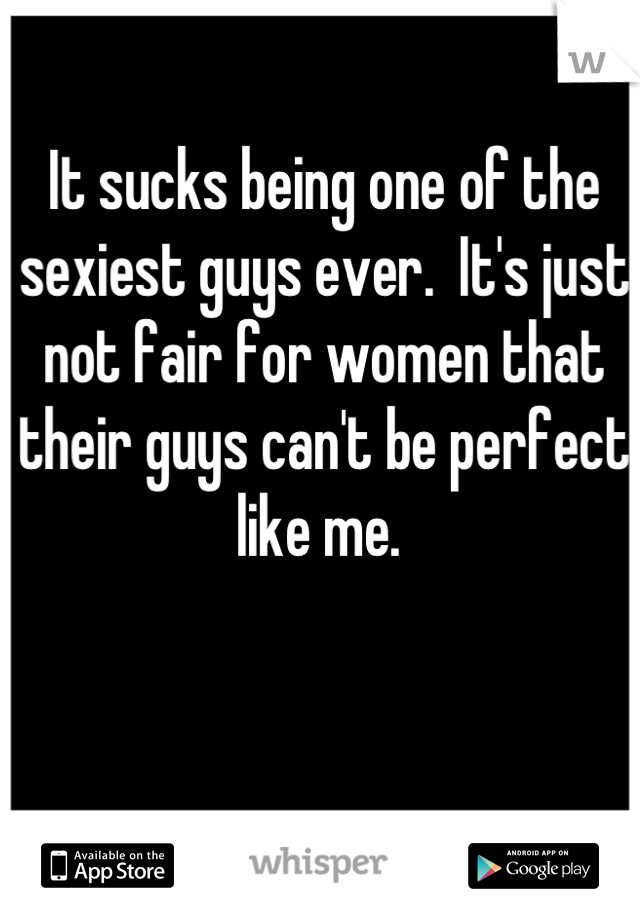 It sucks being one of the sexiest guys ever.  It's just not fair for women that their guys can't be perfect like me.