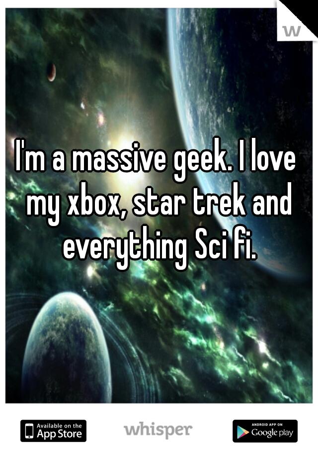 I'm a massive geek. I love my xbox, star trek and everything Sci fi.