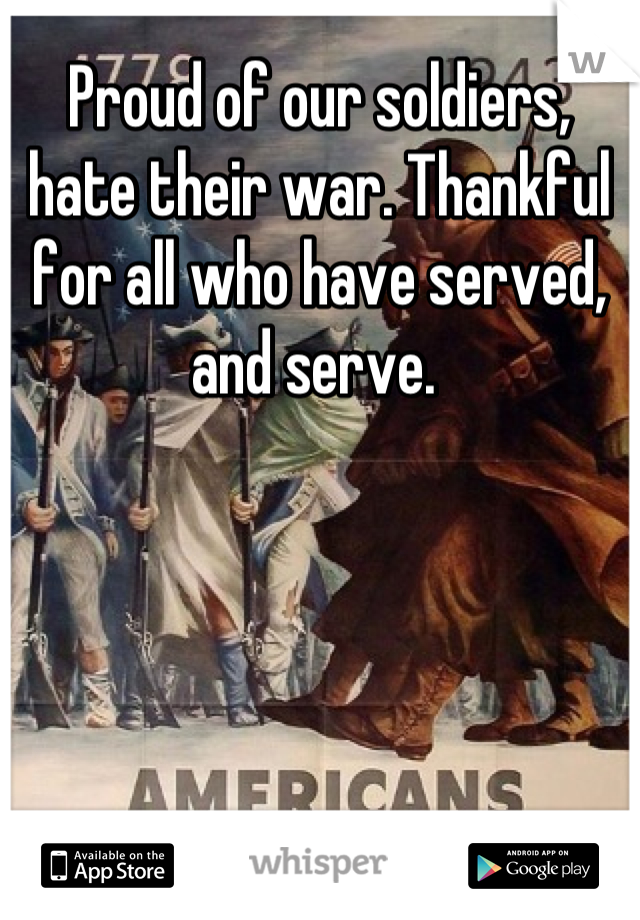Proud of our soldiers, hate their war. Thankful for all who have served, and serve.