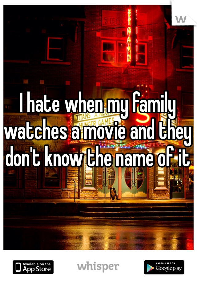 I hate when my family watches a movie and they don't know the name of it