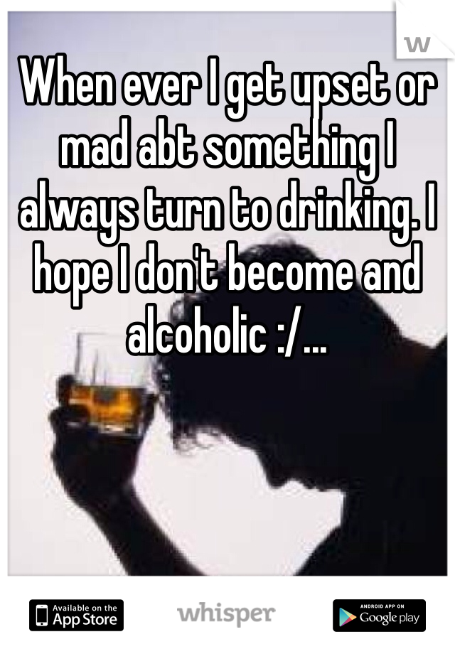 When ever I get upset or mad abt something I always turn to drinking. I hope I don't become and alcoholic :/...
