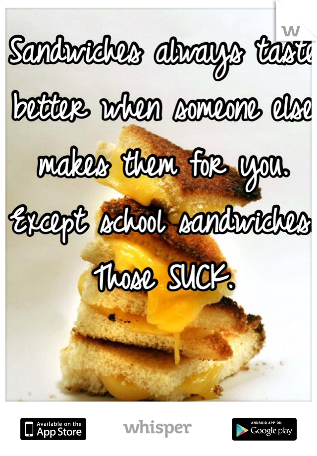 Sandwiches always taste better when someone else makes them for you. Except school sandwiches. Those SUCK.