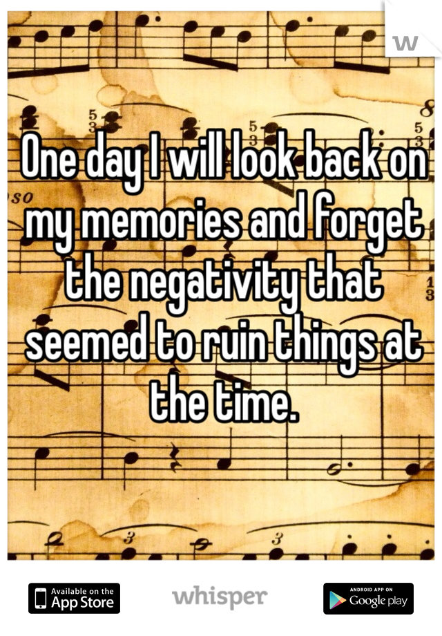 One day I will look back on my memories and forget the negativity that seemed to ruin things at the time.