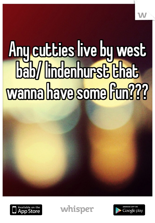 Any cutties live by west bab/ lindenhurst that wanna have some fun???