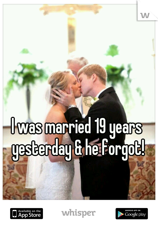 I was married 19 years yesterday & he forgot!
