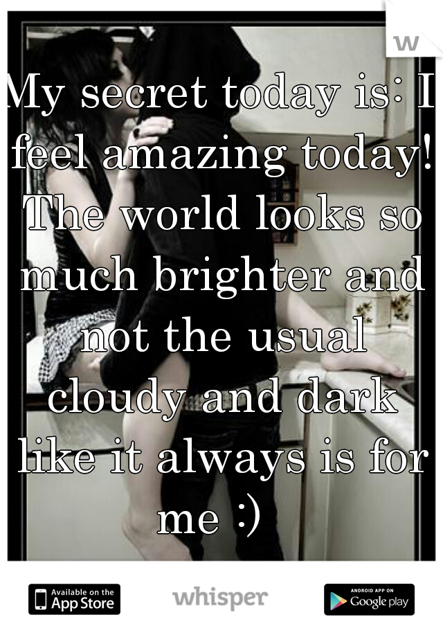 My secret today is: I feel amazing today! The world looks so much brighter and not the usual cloudy and dark like it always is for me :)