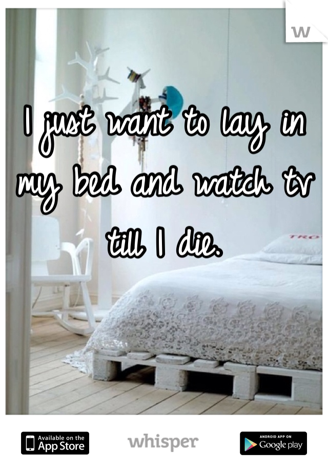 I just want to lay in my bed and watch tv till I die.