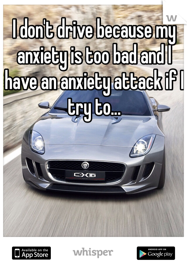 I don't drive because my anxiety is too bad and I have an anxiety attack if I try to...