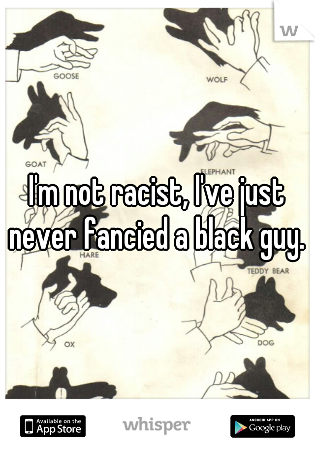 I'm not racist, I've just never fancied a black guy.