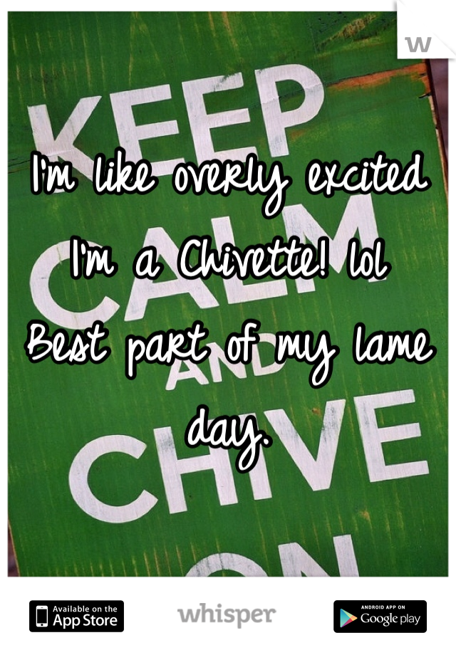 I'm like overly excited I'm a Chivette! lol  Best part of my lame day.
