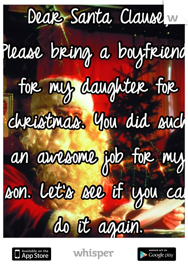 Dear Santa Clause, Please bring a boyfriend for my daughter for christmas. You did such an awesome job for my son. Let's see if you can do it again.