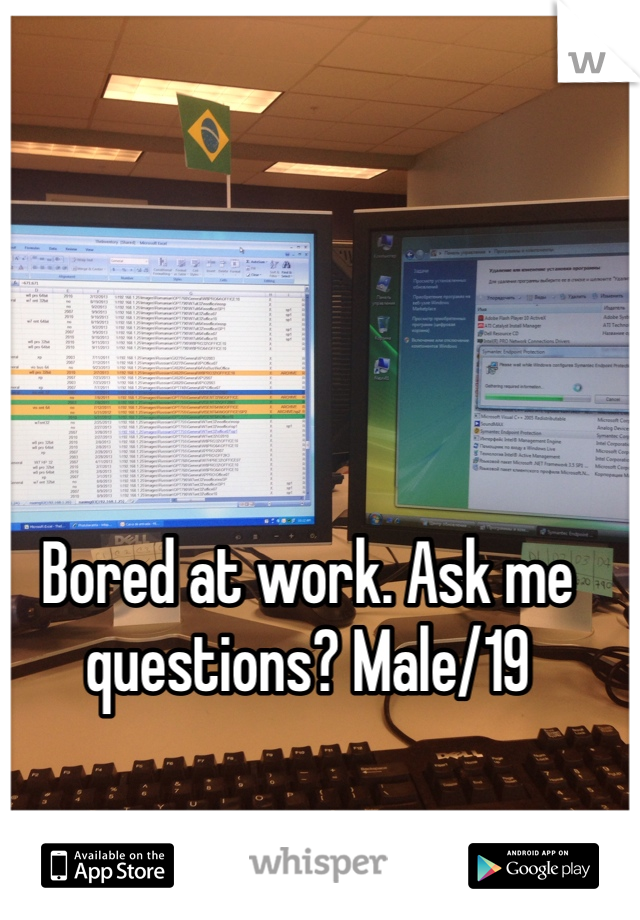 Bored at work. Ask me questions? Male/19