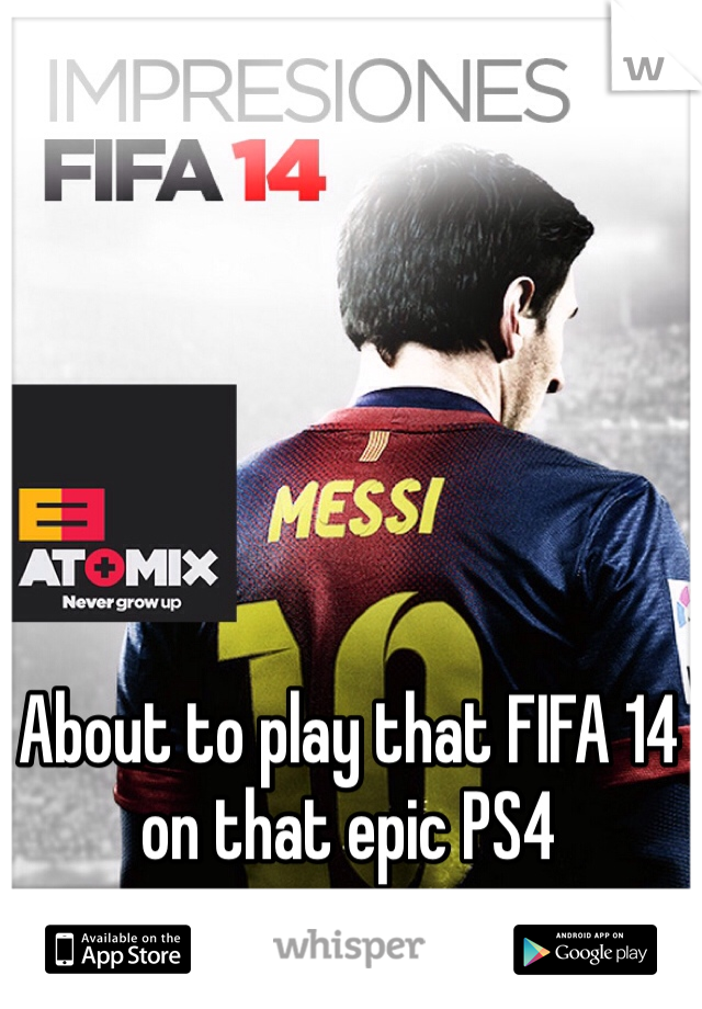About to play that FIFA 14 on that epic PS4